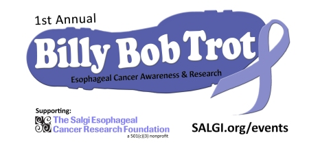 1st Annual Billy Bob Trot- Esophageal Cancer Awareness and Research- The Salgi Esophageal Cancer Research Foundation, a 501(c)(3) nonprofit charity working to raise awareness, encourage early detection and fund research of esophageal cancer....in hopes of a cure (TM). Visit our website: SALGI.org